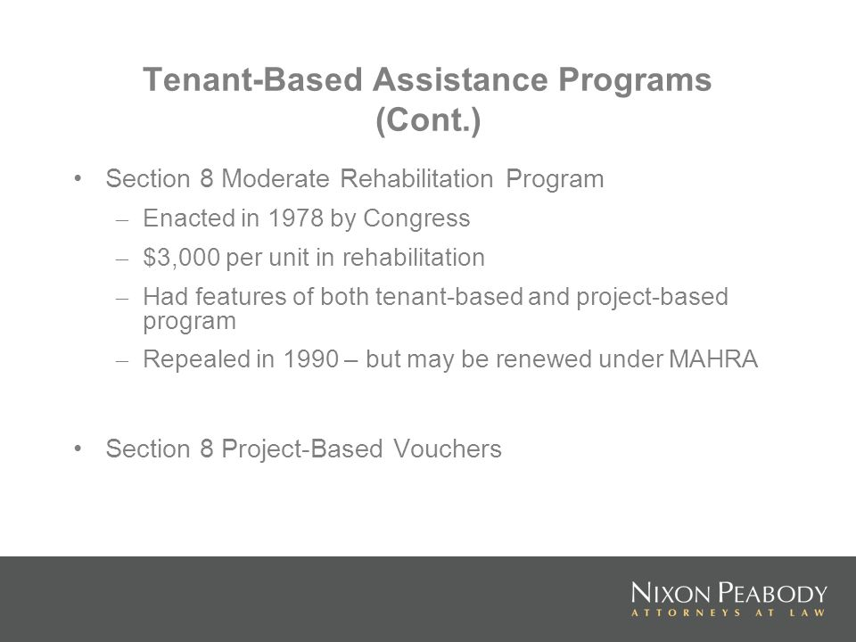 Tenant-Based Assistance Programs (Cont.) Section 8 Moderate Rehabilitation Program – Enacted in 1978 by Congress – $3,000 per unit in rehabilitation – Had features of both tenant-based and project-based program – Repealed in 1990 – but may be renewed under MAHRA Section 8 Project-Based Vouchers