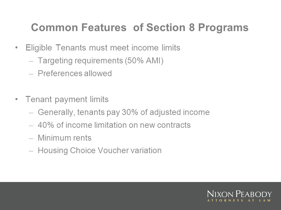 Common Features of Section 8 Programs Eligible Tenants must meet income limits – Targeting requirements (50% AMI) – Preferences allowed Tenant payment limits – Generally, tenants pay 30% of adjusted income – 40% of income limitation on new contracts – Minimum rents – Housing Choice Voucher variation