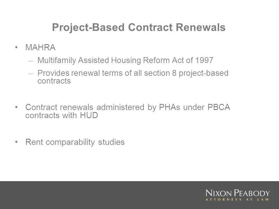 Project-Based Contract Renewals MAHRA – Multifamily Assisted Housing Reform Act of 1997 – Provides renewal terms of all section 8 project-based contracts Contract renewals administered by PHAs under PBCA contracts with HUD Rent comparability studies