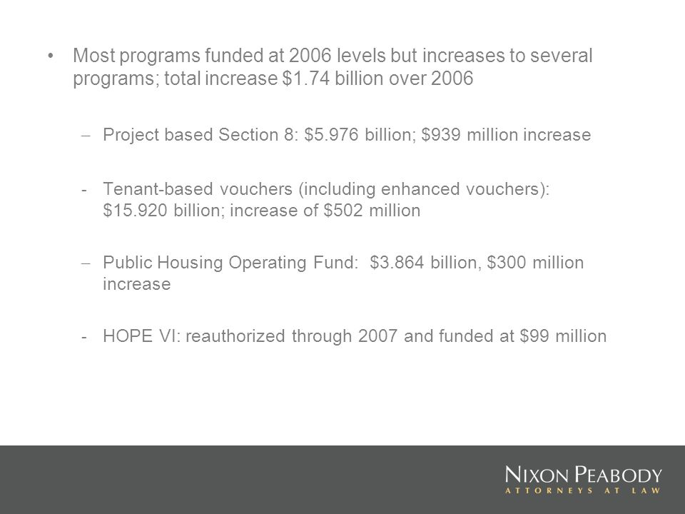 Most programs funded at 2006 levels but increases to several programs; total increase $1.74 billion over 2006 – Project based Section 8: $5.976 billion; $939 million increase - Tenant-based vouchers (including enhanced vouchers): $15.920 billion; increase of $502 million – Public Housing Operating Fund: $3.864 billion, $300 million increase - HOPE VI: reauthorized through 2007 and funded at $99 million