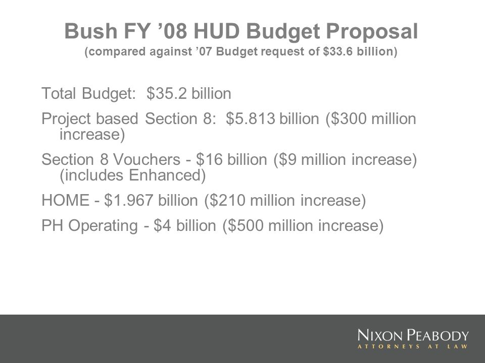 Bush FY 08 HUD Budget Proposal (compared against 07 Budget request of $33.6 billion) Total Budget: $35.2 billion Project based Section 8: $5.813 billion ($300 million increase) Section 8 Vouchers - $16 billion ($9 million increase) (includes Enhanced) HOME - $1.967 billion ($210 million increase) PH Operating - $4 billion ($500 million increase)