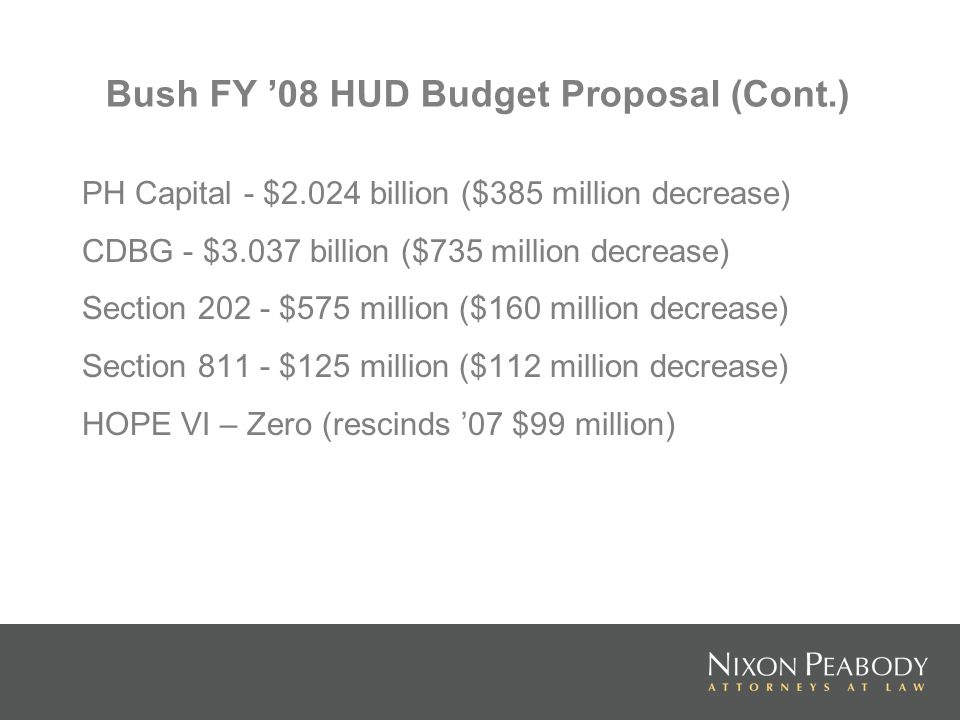 Bush FY 08 HUD Budget Proposal (Cont.) PH Capital - $2.024 billion ($385 million decrease) CDBG - $3.037 billion ($735 million decrease) Section 202 - $575 million ($160 million decrease) Section 811 - $125 million ($112 million decrease) HOPE VI – Zero (rescinds 07 $99 million)