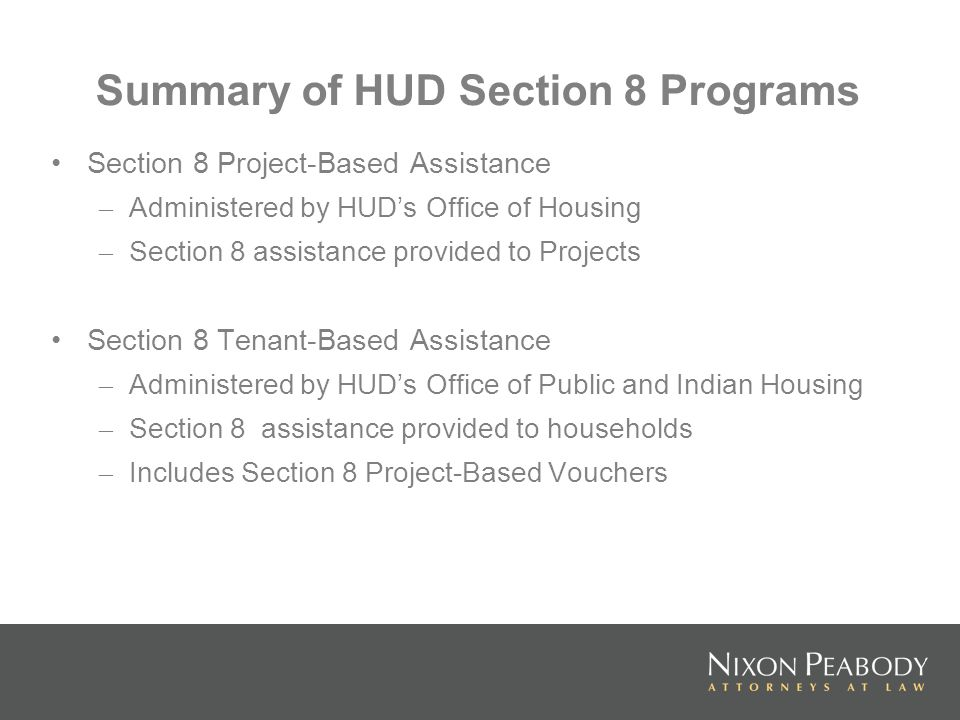 Summary of HUD Section 8 Programs Section 8 Project-Based Assistance – Administered by HUDs Office of Housing – Section 8 assistance provided to Projects Section 8 Tenant-Based Assistance – Administered by HUDs Office of Public and Indian Housing – Section 8 assistance provided to households – Includes Section 8 Project-Based Vouchers