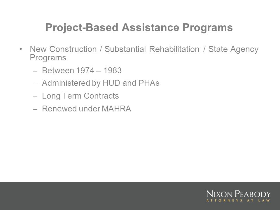 Project-Based Assistance Programs New Construction / Substantial Rehabilitation / State Agency Programs – Between 1974 – 1983 – Administered by HUD and PHAs – Long Term Contracts – Renewed under MAHRA