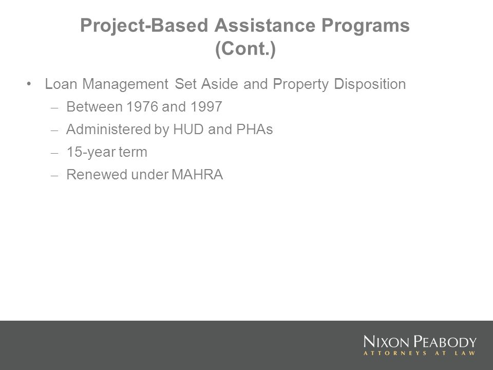 Project-Based Assistance Programs (Cont.) Loan Management Set Aside and Property Disposition – Between 1976 and 1997 – Administered by HUD and PHAs – 15-year term – Renewed under MAHRA