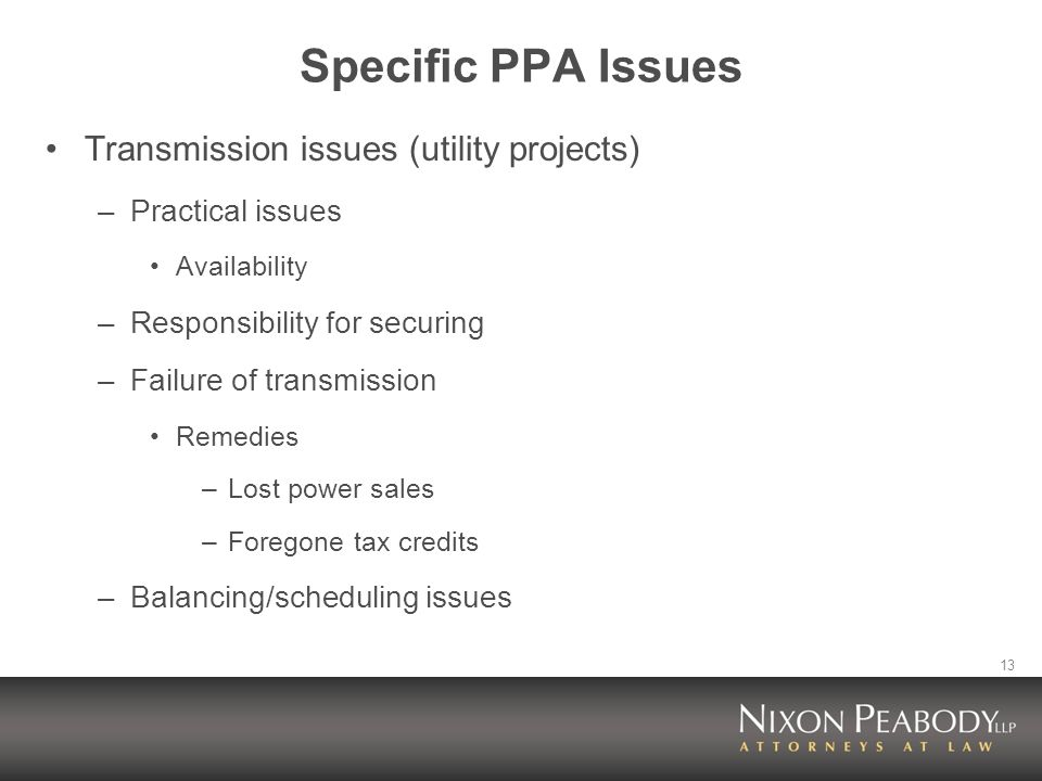 13 Specific PPA Issues Transmission issues (utility projects) –Practical issues Availability –Responsibility for securing –Failure of transmission Remedies –Lost power sales –Foregone tax credits –Balancing/scheduling issues