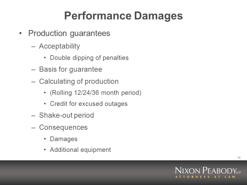14 Performance Damages Production guarantees –Acceptability Double dipping of penalties –Basis for guarantee –Calculating of production (Rolling 12/24/36 month period) Credit for excused outages –Shake-out period –Consequences Damages Additional equipment