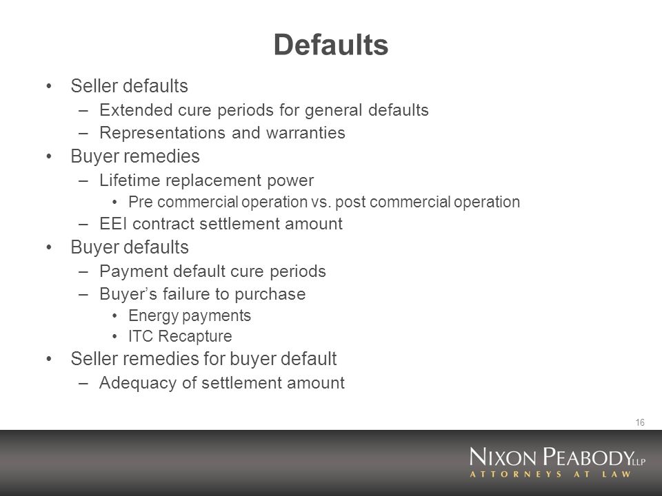 16 Defaults Seller defaults –Extended cure periods for general defaults –Representations and warranties Buyer remedies –Lifetime replacement power Pre commercial operation vs.