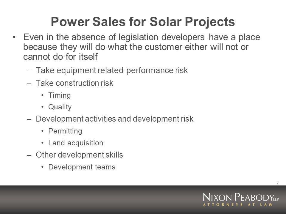 3 Power Sales for Solar Projects Even in the absence of legislation developers have a place because they will do what the customer either will not or cannot do for itself –Take equipment related-performance risk –Take construction risk Timing Quality –Development activities and development risk Permitting Land acquisition –Other development skills Development teams