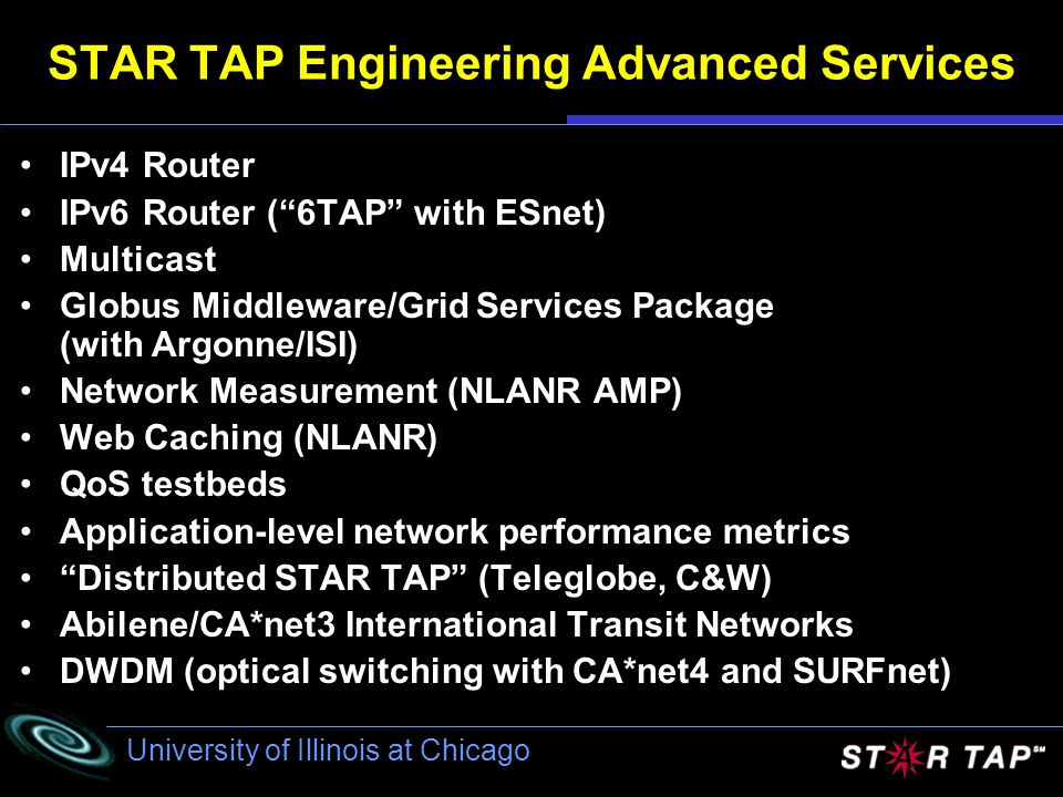 University of Illinois at Chicago STAR TAP Engineering Advanced Services IPv4 Router IPv6 Router (6TAP with ESnet) Multicast Globus Middleware/Grid Services Package (with Argonne/ISI) Network Measurement (NLANR AMP) Web Caching (NLANR) QoS testbeds Application-level network performance metrics Distributed STAR TAP (Teleglobe, C&W) Abilene/CA*net3 International Transit Networks DWDM (optical switching with CA*net4 and SURFnet)
