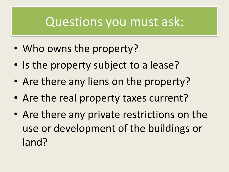 Questions you must ask: Who owns the property. Is the property subject to a lease.