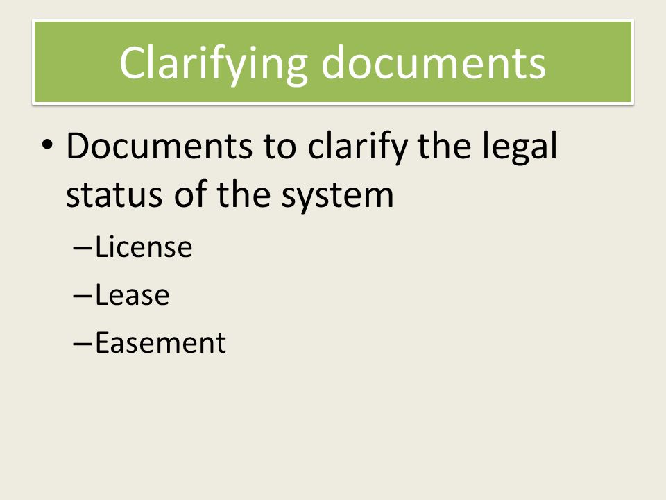 Clarifying documents Documents to clarify the legal status of the system – License – Lease – Easement