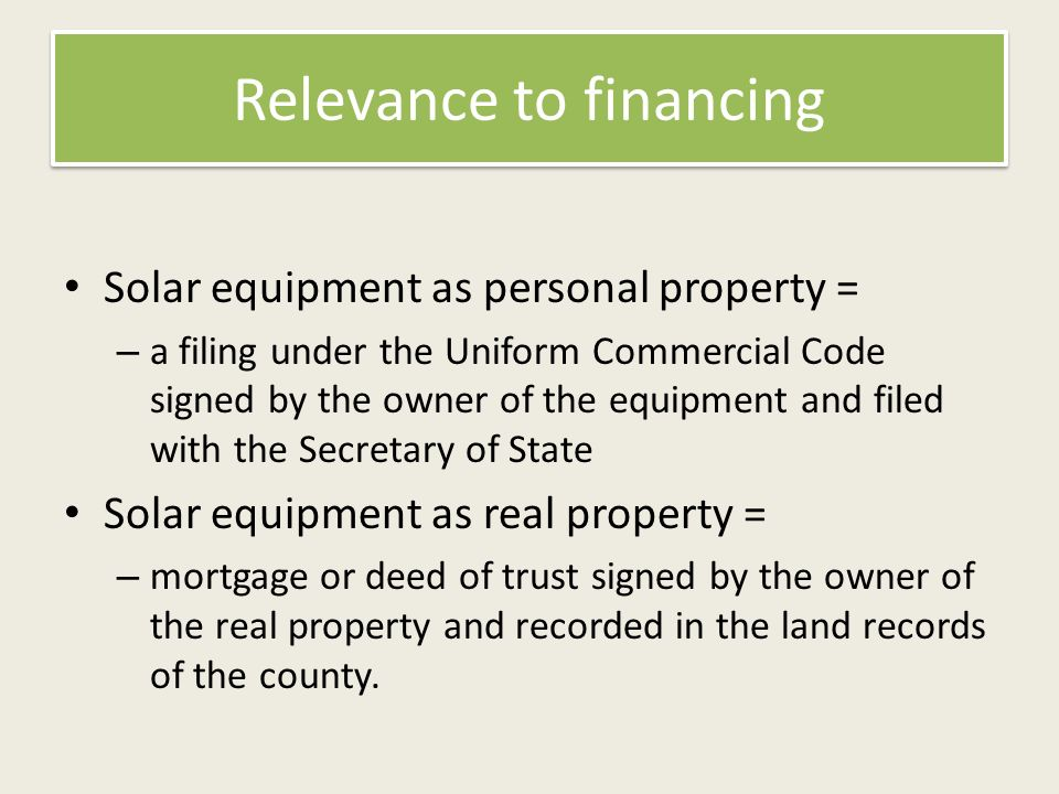 Relevance to financing Solar equipment as personal property = – a filing under the Uniform Commercial Code signed by the owner of the equipment and filed with the Secretary of State Solar equipment as real property = – mortgage or deed of trust signed by the owner of the real property and recorded in the land records of the county.