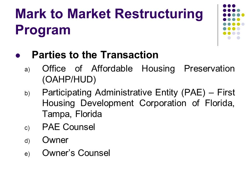 Mark to Market Restructuring Program Parties to the Transaction a) Office of Affordable Housing Preservation (OAHP/HUD) b) Participating Administrative Entity (PAE) – First Housing Development Corporation of Florida, Tampa, Florida c) PAE Counsel d) Owner e) Owners Counsel
