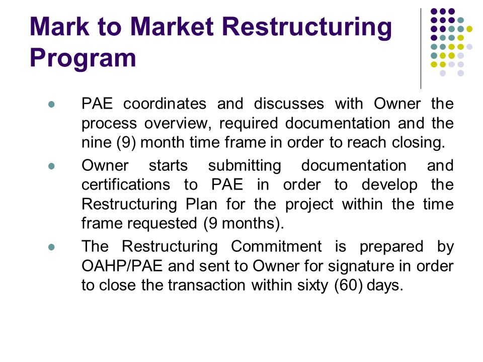 Mark to Market Restructuring Program PAE coordinates and discusses with Owner the process overview, required documentation and the nine (9) month time frame in order to reach closing.