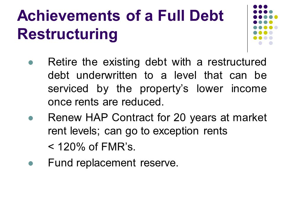 Achievements of a Full Debt Restructuring Retire the existing debt with a restructured debt underwritten to a level that can be serviced by the propertys lower income once rents are reduced.