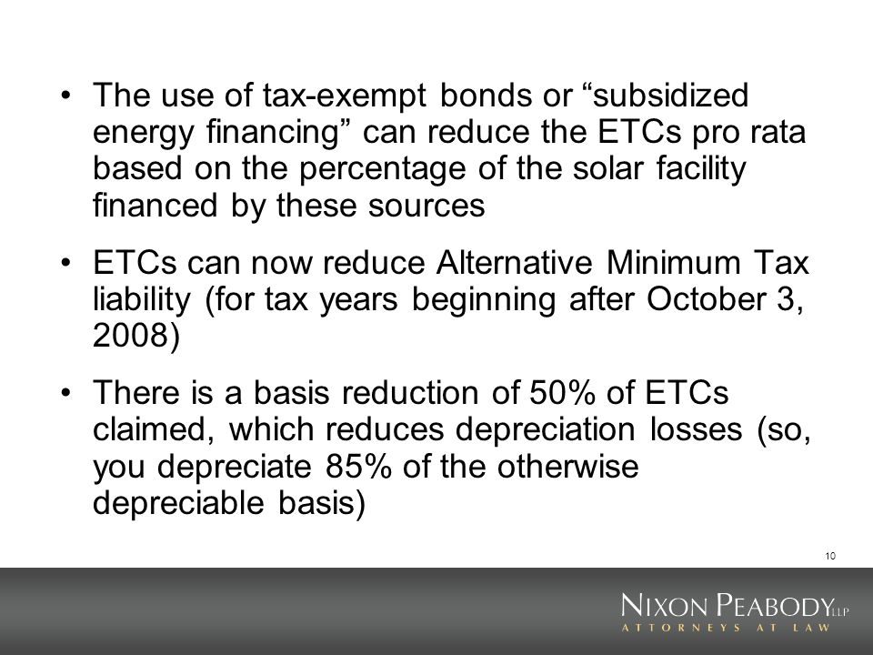 10 The use of tax-exempt bonds or subsidized energy financing can reduce the ETCs pro rata based on the percentage of the solar facility financed by these sources ETCs can now reduce Alternative Minimum Tax liability (for tax years beginning after October 3, 2008) There is a basis reduction of 50% of ETCs claimed, which reduces depreciation losses (so, you depreciate 85% of the otherwise depreciable basis)