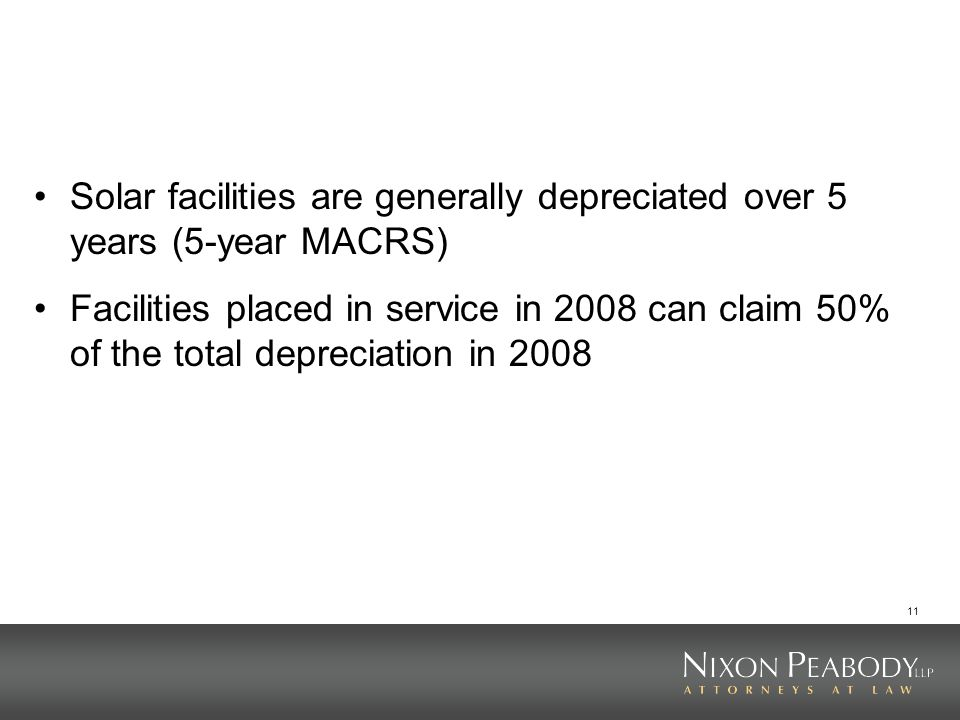 11 Solar facilities are generally depreciated over 5 years (5-year MACRS) Facilities placed in service in 2008 can claim 50% of the total depreciation in 2008