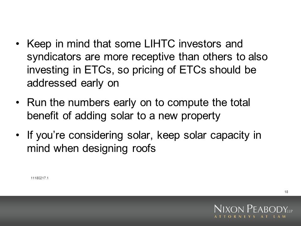 18 Keep in mind that some LIHTC investors and syndicators are more receptive than others to also investing in ETCs, so pricing of ETCs should be addressed early on Run the numbers early on to compute the total benefit of adding solar to a new property If youre considering solar, keep solar capacity in mind when designing roofs 11180217.1