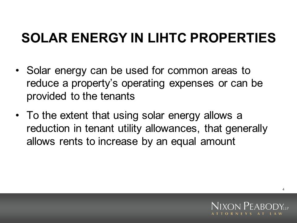 4 SOLAR ENERGY IN LIHTC PROPERTIES Solar energy can be used for common areas to reduce a propertys operating expenses or can be provided to the tenants To the extent that using solar energy allows a reduction in tenant utility allowances, that generally allows rents to increase by an equal amount
