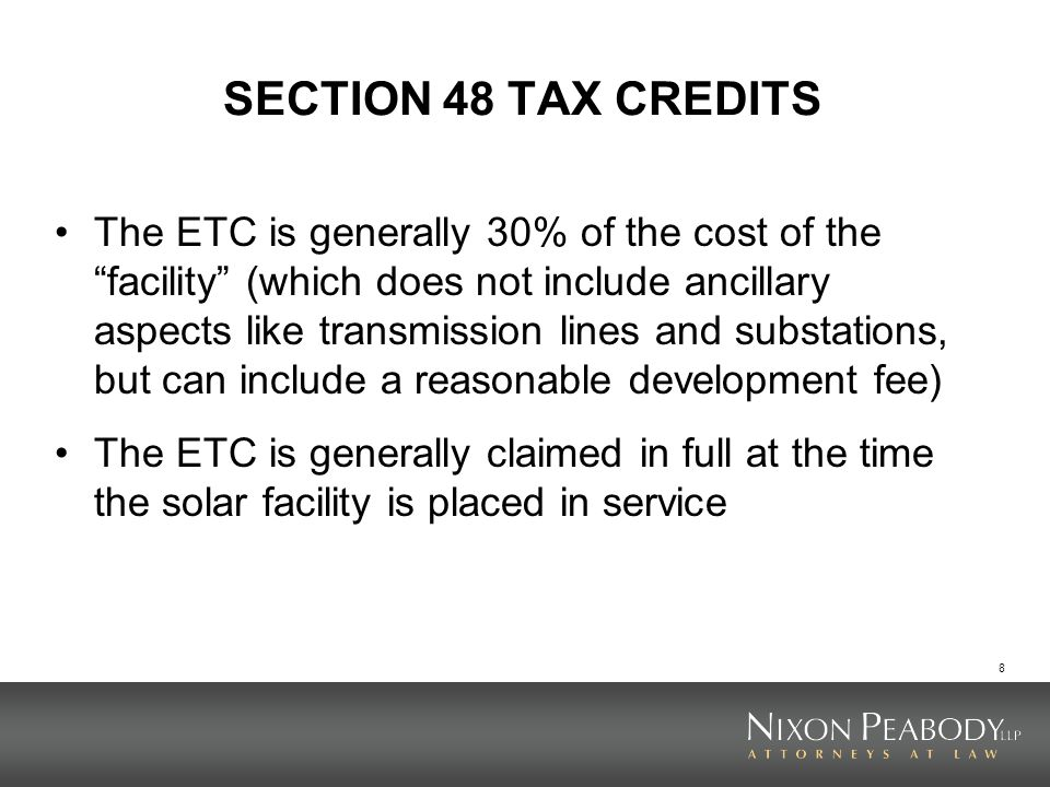 8 SECTION 48 TAX CREDITS The ETC is generally 30% of the cost of the facility (which does not include ancillary aspects like transmission lines and substations, but can include a reasonable development fee) The ETC is generally claimed in full at the time the solar facility is placed in service