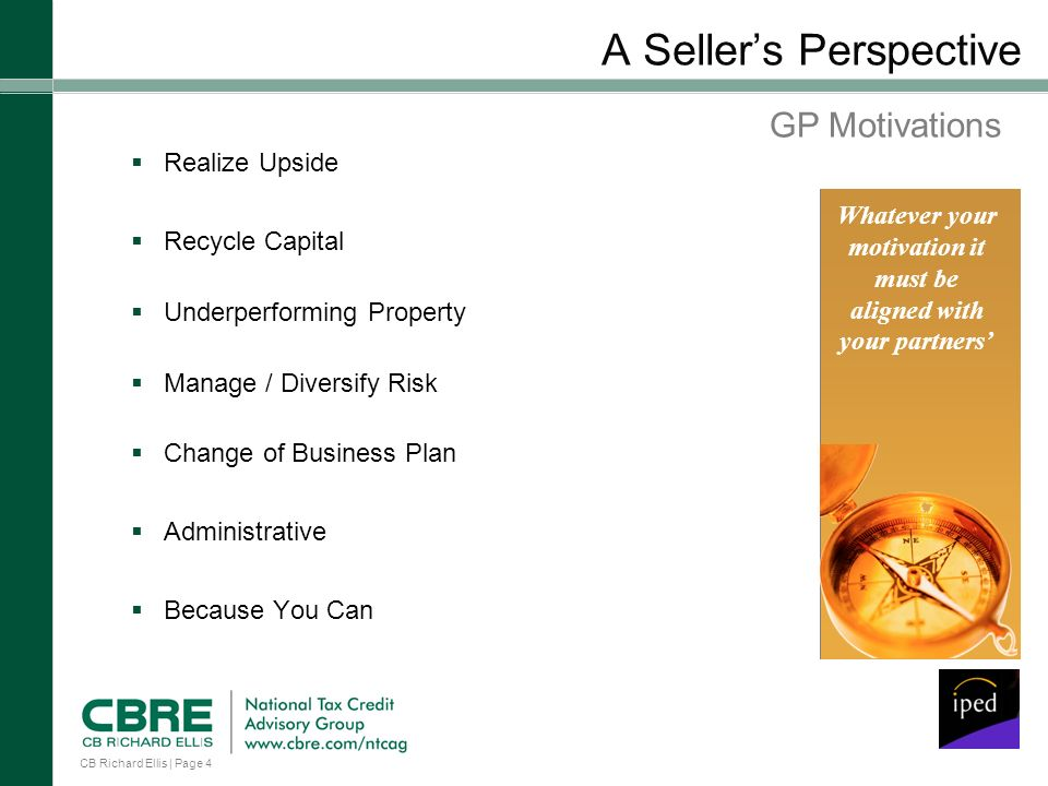 CB Richard Ellis | Page 4 A Sellers Perspective Realize Upside Recycle Capital Underperforming Property Manage / Diversify Risk Change of Business Plan Administrative Because You Can Whatever your motivation it must be aligned with your partners GP Motivations