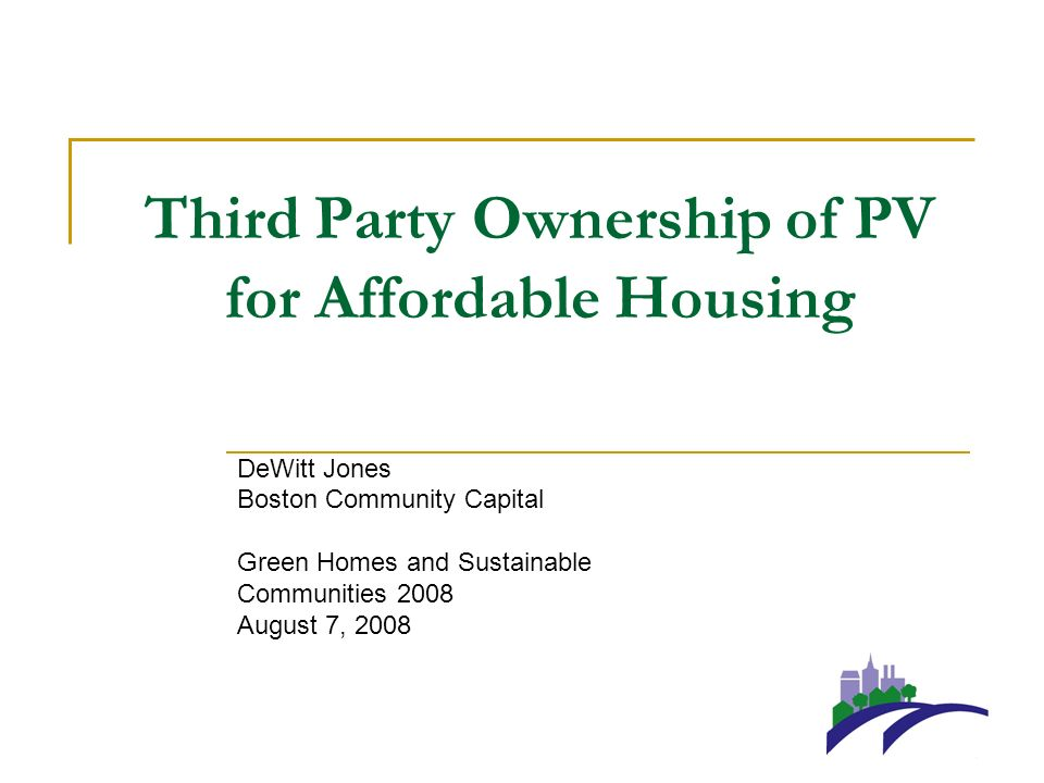 Third Party Ownership of PV for Affordable Housing DeWitt Jones Boston Community Capital Green Homes and Sustainable Communities 2008 August 7, 2008