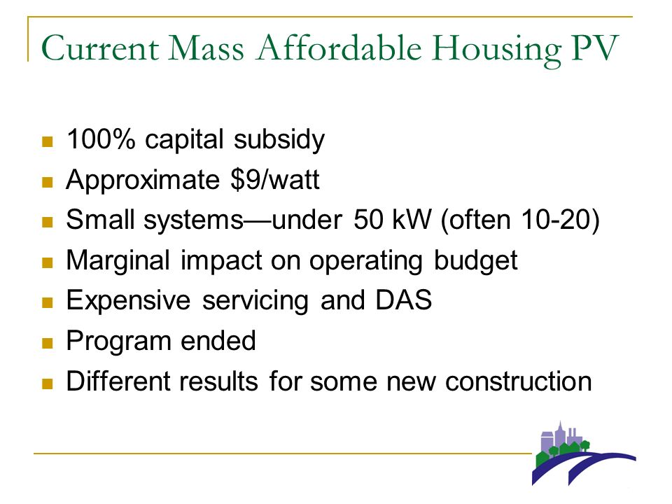 Current Mass Affordable Housing PV 100% capital subsidy Approximate $9/watt Small systemsunder 50 kW (often 10-20) Marginal impact on operating budget Expensive servicing and DAS Program ended Different results for some new construction