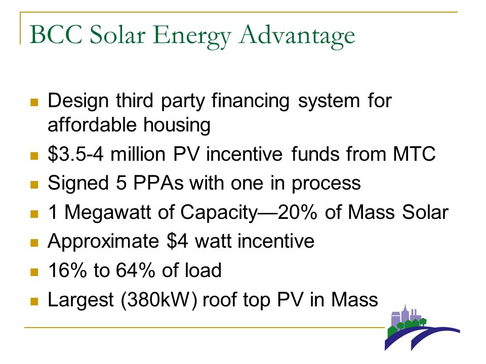 BCC Solar Energy Advantage Design third party financing system for affordable housing $3.5-4 million PV incentive funds from MTC Signed 5 PPAs with one in process 1 Megawatt of Capacity20% of Mass Solar Approximate $4 watt incentive 16% to 64% of load Largest (380kW) roof top PV in Mass