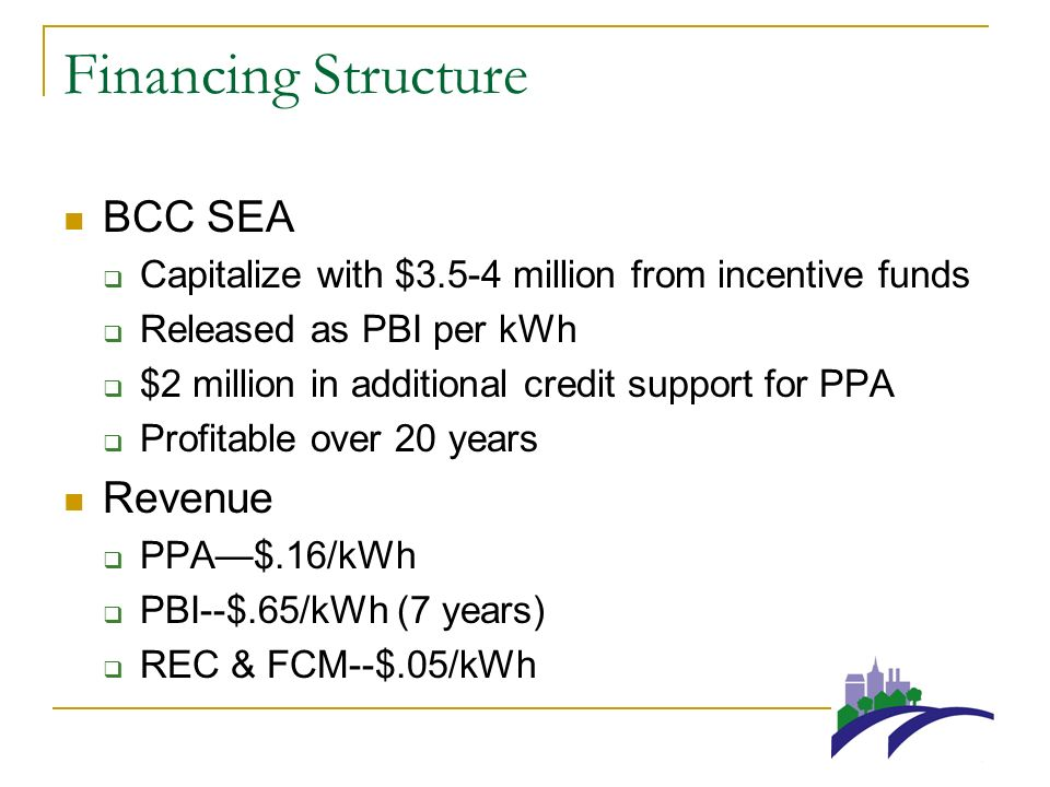 Financing Structure BCC SEA Capitalize with $3.5-4 million from incentive funds Released as PBI per kWh $2 million in additional credit support for PPA Profitable over 20 years Revenue PPA$.16/kWh PBI--$.65/kWh (7 years) REC & FCM--$.05/kWh
