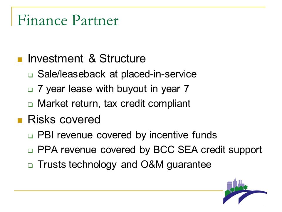 Finance Partner Investment & Structure Sale/leaseback at placed-in-service 7 year lease with buyout in year 7 Market return, tax credit compliant Risks covered PBI revenue covered by incentive funds PPA revenue covered by BCC SEA credit support Trusts technology and O&M guarantee