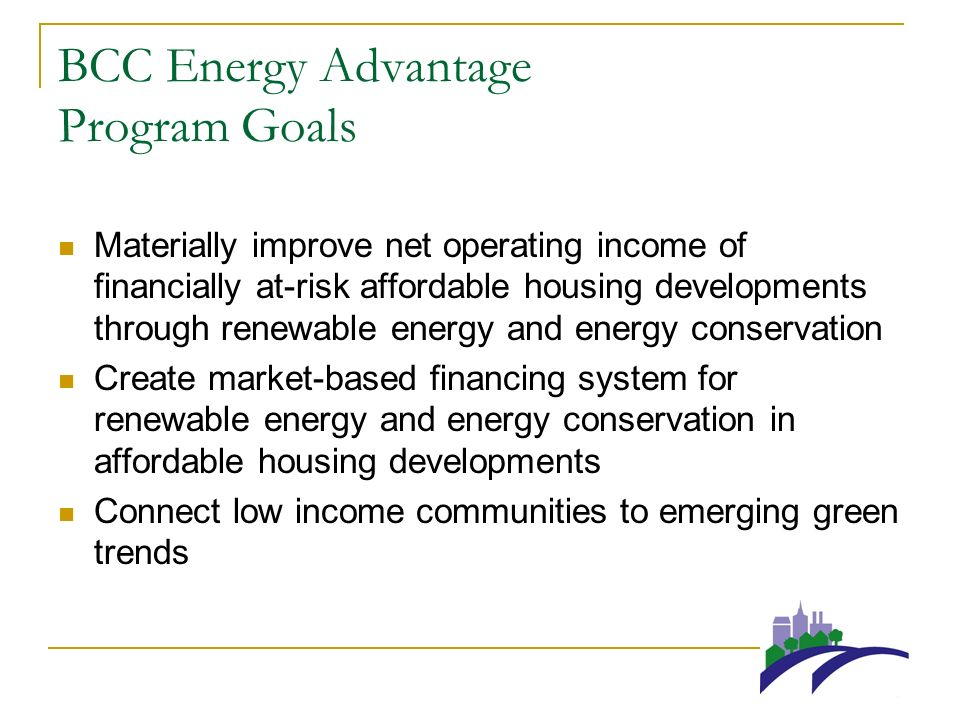 BCC Energy Advantage Program Goals Materially improve net operating income of financially at-risk affordable housing developments through renewable energy and energy conservation Create market-based financing system for renewable energy and energy conservation in affordable housing developments Connect low income communities to emerging green trends