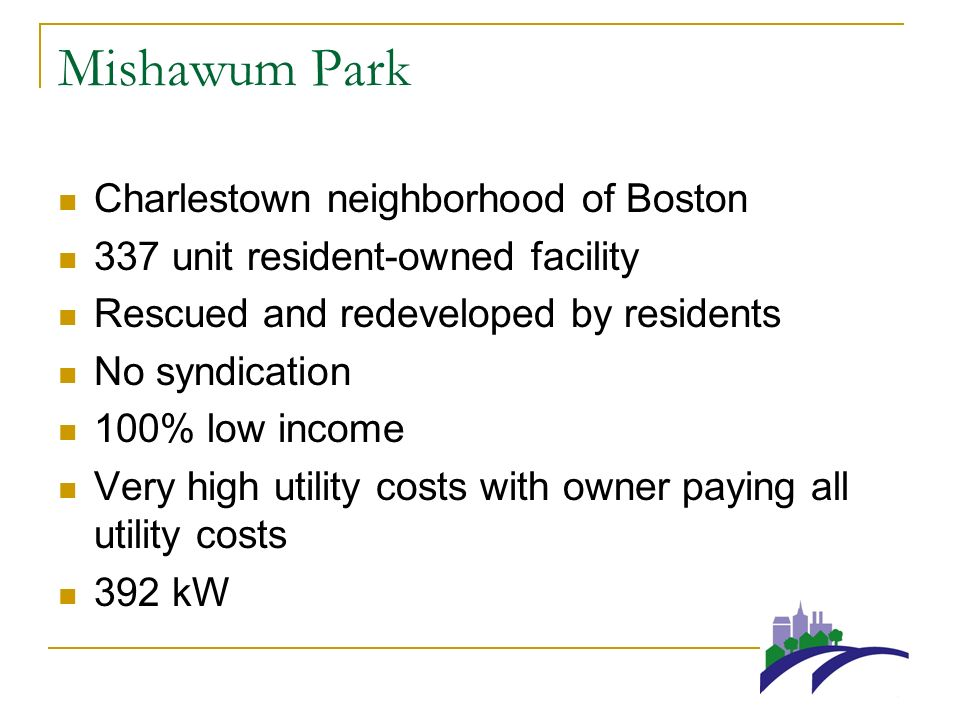 Mishawum Park Charlestown neighborhood of Boston 337 unit resident-owned facility Rescued and redeveloped by residents No syndication 100% low income Very high utility costs with owner paying all utility costs 392 kW