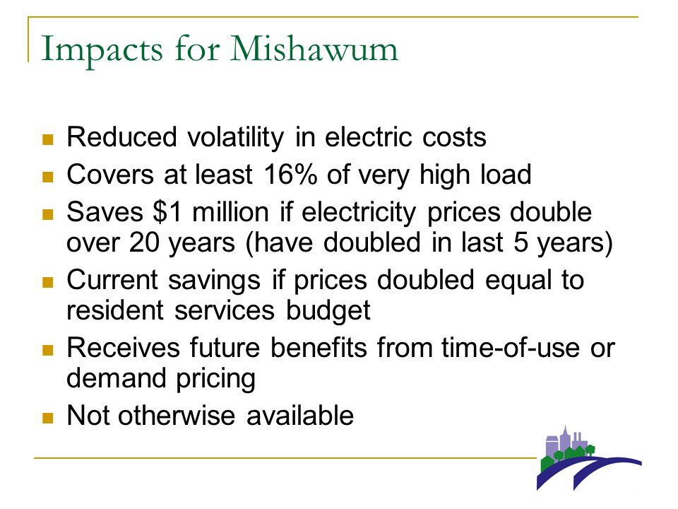 Impacts for Mishawum Reduced volatility in electric costs Covers at least 16% of very high load Saves $1 million if electricity prices double over 20 years (have doubled in last 5 years) Current savings if prices doubled equal to resident services budget Receives future benefits from time-of-use or demand pricing Not otherwise available
