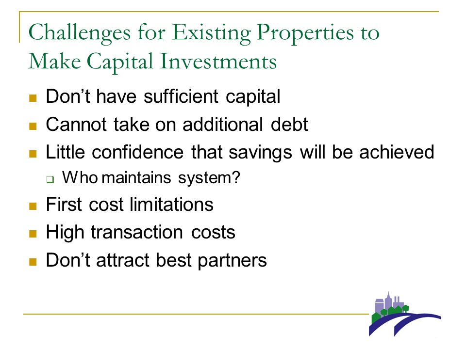 Challenges for Existing Properties to Make Capital Investments Dont have sufficient capital Cannot take on additional debt Little confidence that savings will be achieved Who maintains system.