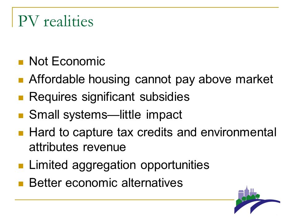 PV realities Not Economic Affordable housing cannot pay above market Requires significant subsidies Small systemslittle impact Hard to capture tax credits and environmental attributes revenue Limited aggregation opportunities Better economic alternatives