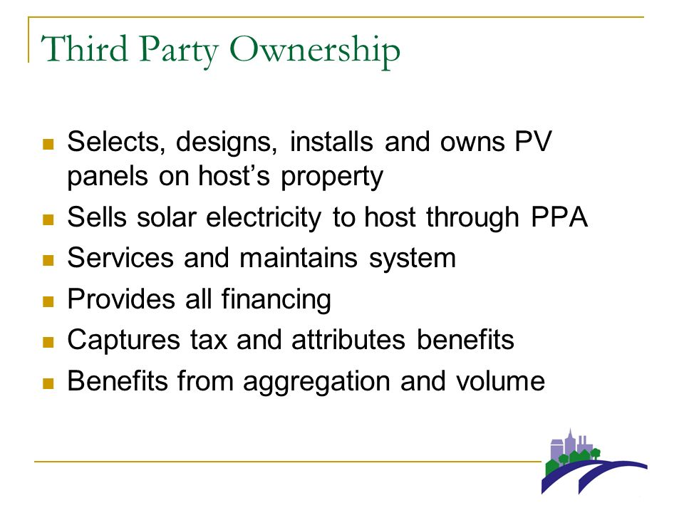 Third Party Ownership Selects, designs, installs and owns PV panels on hosts property Sells solar electricity to host through PPA Services and maintains system Provides all financing Captures tax and attributes benefits Benefits from aggregation and volume