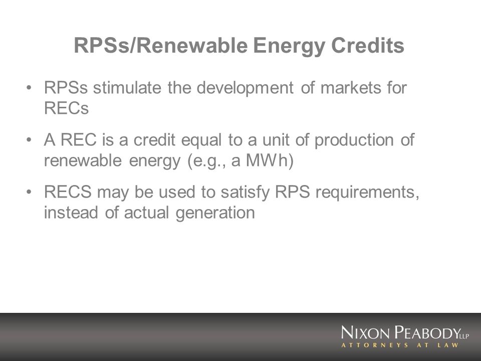 RPSs/Renewable Energy Credits RPSs stimulate the development of markets for RECs A REC is a credit equal to a unit of production of renewable energy (e.g., a MWh) RECS may be used to satisfy RPS requirements, instead of actual generation