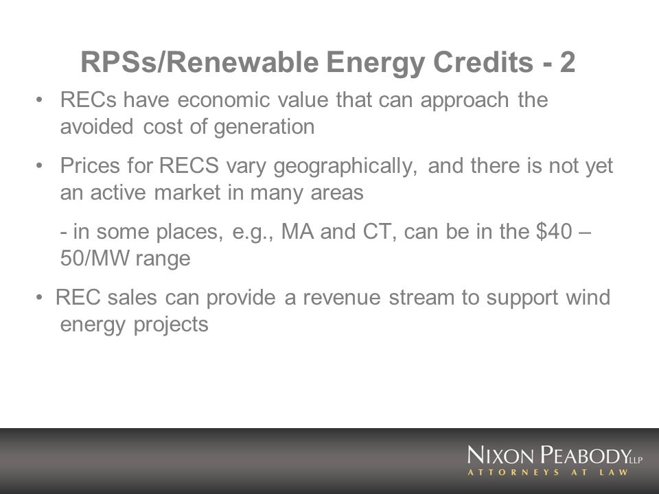 RPSs/Renewable Energy Credits - 2 RECs have economic value that can approach the avoided cost of generation Prices for RECS vary geographically, and there is not yet an active market in many areas - in some places, e.g., MA and CT, can be in the $40 – 50/MW range REC sales can provide a revenue stream to support wind energy projects