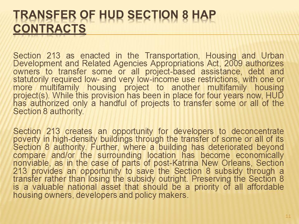Section 213 as enacted in the Transportation, Housing and Urban Development and Related Agencies Appropriations Act, 2009 authorizes owners to transfer some or all project-based assistance, debt and statutorily required low- and very low-income use restrictions, with one or more multifamily housing project to another multifamily housing project(s).