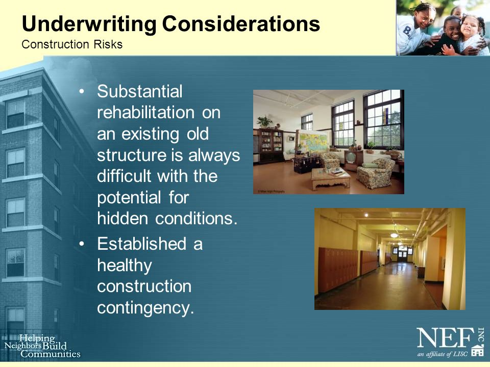 Underwriting Considerations Construction Risks Substantial rehabilitation on an existing old structure is always difficult with the potential for hidden conditions.