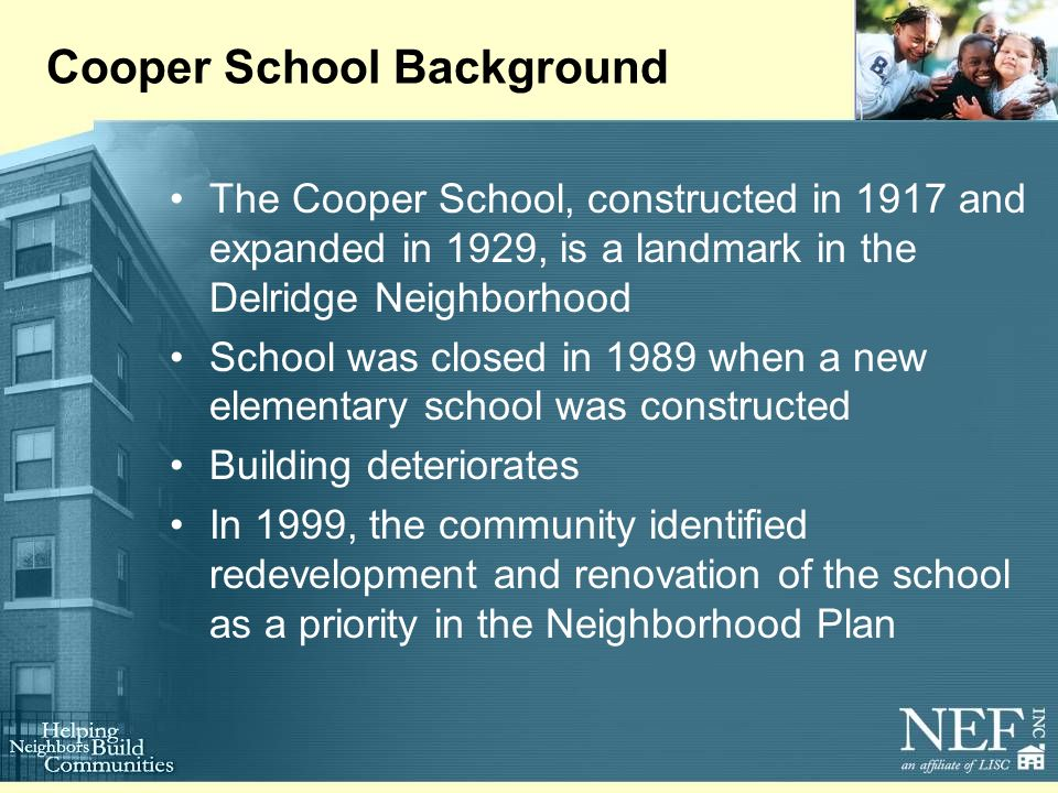 Cooper School Background The Cooper School, constructed in 1917 and expanded in 1929, is a landmark in the Delridge Neighborhood School was closed in 1989 when a new elementary school was constructed Building deteriorates In 1999, the community identified redevelopment and renovation of the school as a priority in the Neighborhood Plan