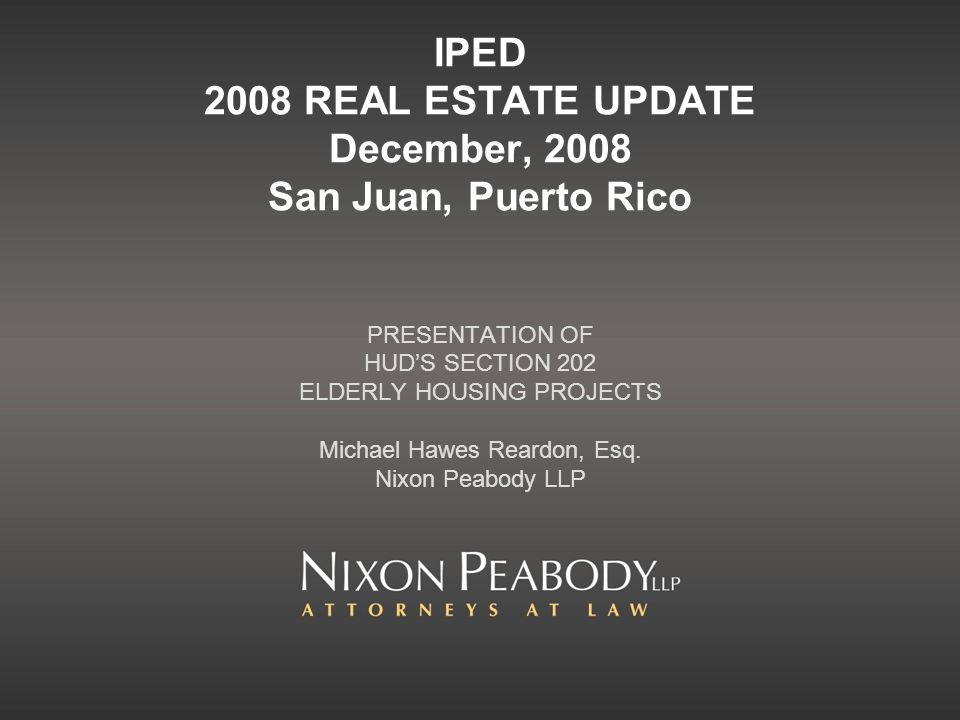 IPED 2008 REAL ESTATE UPDATE December, 2008 San Juan, Puerto Rico PRESENTATION OF HUDS SECTION 202 ELDERLY HOUSING PROJECTS Michael Hawes Reardon, Esq.