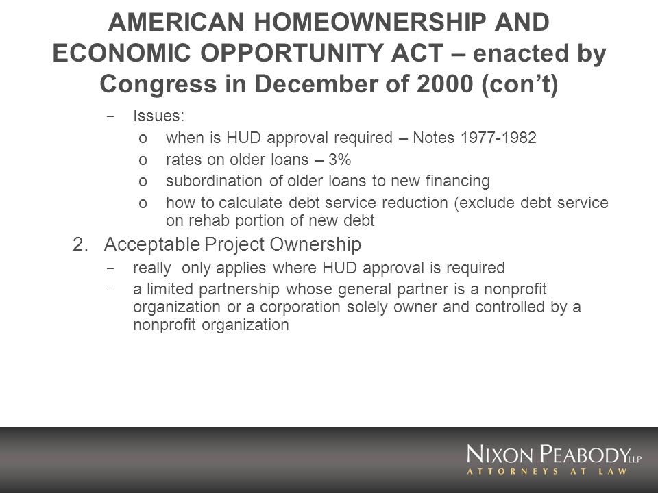 AMERICAN HOMEOWNERSHIP AND ECONOMIC OPPORTUNITY ACT – enacted by Congress in December of 2000 (cont) - Issues: owhen is HUD approval required – Notes 1977-1982 orates on older loans – 3% osubordination of older loans to new financing ohow to calculate debt service reduction (exclude debt service on rehab portion of new debt 2.Acceptable Project Ownership - really only applies where HUD approval is required - a limited partnership whose general partner is a nonprofit organization or a corporation solely owner and controlled by a nonprofit organization