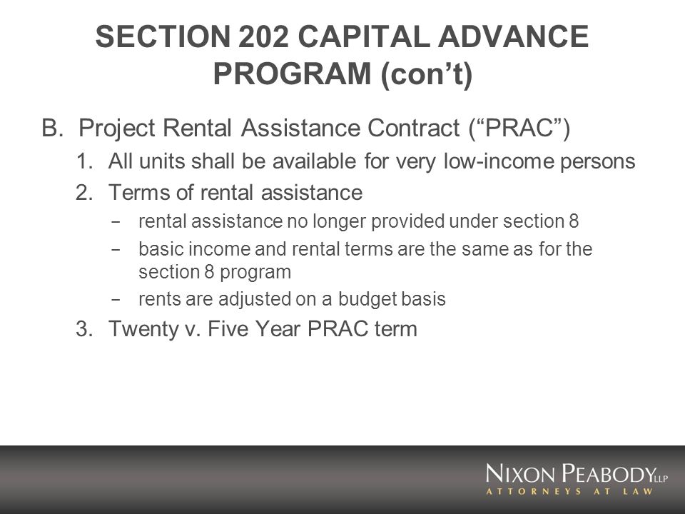 SECTION 202 CAPITAL ADVANCE PROGRAM (cont) B.Project Rental Assistance Contract (PRAC) 1.All units shall be available for very low-income persons 2.Terms of rental assistance - rental assistance no longer provided under section 8 - basic income and rental terms are the same as for the section 8 program - rents are adjusted on a budget basis 3.