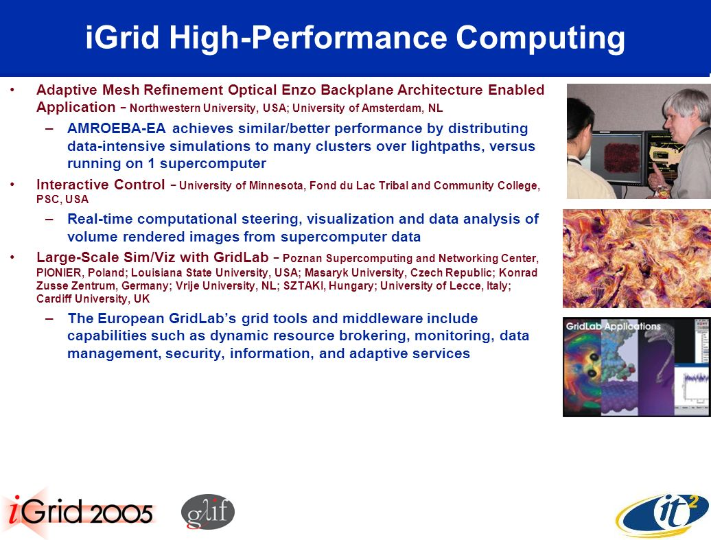 iGrid High-Performance Computing Adaptive Mesh Refinement Optical Enzo Backplane Architecture Enabled Application Northwestern University, USA; University of Amsterdam, NL –AMROEBA-EA achieves similar/better performance by distributing data-intensive simulations to many clusters over lightpaths, versus running on 1 supercomputer Interactive Control University of Minnesota, Fond du Lac Tribal and Community College, PSC, USA –Real-time computational steering, visualization and data analysis of volume rendered images from supercomputer data Large-Scale Sim/Viz with GridLab Poznan Supercomputing and Networking Center, PIONIER, Poland; Louisiana State University, USA; Masaryk University, Czech Republic; Konrad Zusse Zentrum, Germany; Vrije University, NL; SZTAKI, Hungary; University of Lecce, Italy; Cardiff University, UK –The European GridLabs grid tools and middleware include capabilities such as dynamic resource brokering, monitoring, data management, security, information, and adaptive services