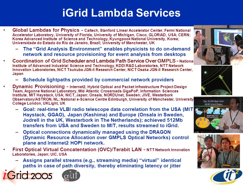 iGrid Lambda Services Global Lambdas for Physics Caltech, Stanford Linear Accelerator Center, Fermi National Accelerator Laboratory, University of Florida, University of Michigan, Cisco, GLORIAD, USA; CERN; Korea Advanced Institute of Science and Technology, Kyungpook National University, Korea; Universidade do Estado do Rio de Janeiro, Brazil; University of Manchester, UK –The Grid Analysis Environment enables physicists to do on-demand network and resource provisioning for event analysis from desktops Coordination of Grid Scheduler and Lambda Path Service Over GMPLS National Institute of Advanced Industrial Science and Technology, KDDI R&D Laboratories, NTT Network Innovation Laboratories, NiCT Tsukuba JGN-II Research Center, NiCT Osaka JGN-II Research Center, Japan –Schedule lightpaths provided by commercial network providers Dynamic Provisioning Internet2, Hybrid Optical and Packet Infrastructure Project Design Team, Argonne National Laboratory, Mid Atlantic Crossroads GigaPoP, Information Sciences Institute, MIT Haystack, USA; NiCT, Japan; Onsala, NORDUnet, Sweden; JIVE, Westerbork Observatory/ASTRON, NL; National e-Science Centre Edinburgh, University of Manchester, University College London, UKLight, UK –Goal: real-time VLBI radio telescope data correlation from the USA (MIT Haystack, GGAO), Japan (Kashima) and Europe (Onsala in Sweden, Jodrell in the UK, Westerbork in The Netherlands); achieved 512Mb transfers from USA and Sweden to MIT, results streamed to iGrid.