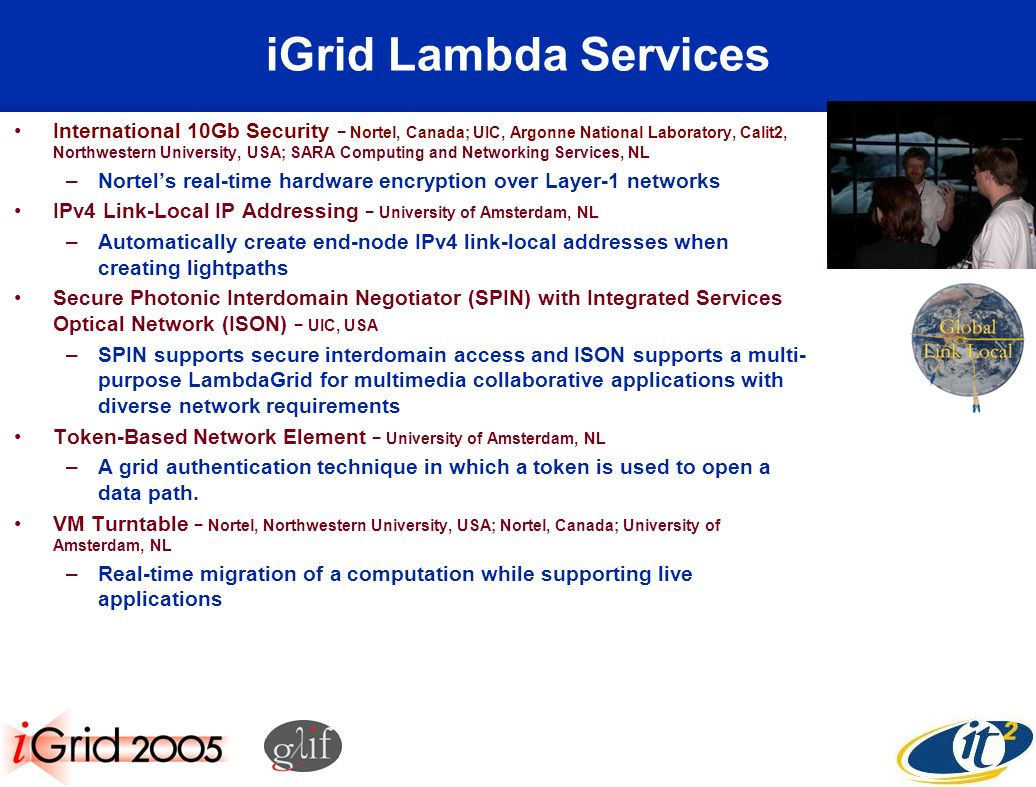 iGrid Lambda Services International 10Gb Security Nortel, Canada; UIC, Argonne National Laboratory, Calit2, Northwestern University, USA; SARA Computing and Networking Services, NL –Nortels real-time hardware encryption over Layer-1 networks IPv4 Link-Local IP Addressing University of Amsterdam, NL –Automatically create end-node IPv4 link-local addresses when creating lightpaths Secure Photonic Interdomain Negotiator (SPIN) with Integrated Services Optical Network (ISON) UIC, USA –SPIN supports secure interdomain access and ISON supports a multi- purpose LambdaGrid for multimedia collaborative applications with diverse network requirements Token-Based Network Element University of Amsterdam, NL –A grid authentication technique in which a token is used to open a data path.