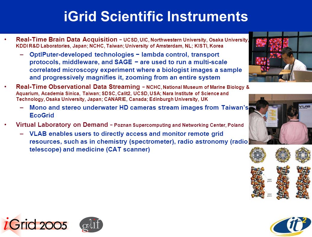iGrid Scientific Instruments Real-Time Brain Data Acquisition UCSD, UIC, Northwestern University, Osaka University, KDDI R&D Laboratories, Japan; NCHC, Taiwan; University of Amsterdam, NL; KISTI, Korea –OptIPuter-developed technologies lambda control, transport protocols, middleware, and SAGE are used to run a multi-scale correlated microscopy experiment where a biologist images a sample and progressively magnifies it, zooming from an entire system Real-Time Observational Data Streaming NCHC, National Museum of Marine Biology & Aquarium, Academia Sinica, Taiwan; SDSC, Calit2, UCSD, USA; Nara Institute of Science and Technology, Osaka University, Japan; CANARIE, Canada; Edinburgh University, UK –Mono and stereo underwater HD cameras stream images from Taiwans EcoGrid Virtual Laboratory on Demand Poznan Supercomputing and Networking Center, Poland –VLAB enables users to directly access and monitor remote grid resources, such as in chemistry (spectrometer), radio astronomy (radio telescope) and medicine (CAT scanner)
