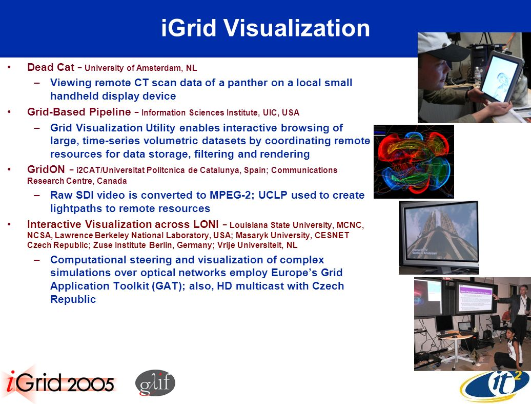 iGrid Visualization Dead Cat University of Amsterdam, NL –Viewing remote CT scan data of a panther on a local small handheld display device Grid-Based Pipeline Information Sciences Institute, UIC, USA –Grid Visualization Utility enables interactive browsing of large, time-series volumetric datasets by coordinating remote resources for data storage, filtering and rendering GridON i2CAT/Universitat Politcnica de Catalunya, Spain; Communications Research Centre, Canada –Raw SDI video is converted to MPEG-2; UCLP used to create lightpaths to remote resources Interactive Visualization across LONI Louisiana State University, MCNC, NCSA, Lawrence Berkeley National Laboratory, USA; Masaryk University, CESNET Czech Republic; Zuse Institute Berlin, Germany; Vrije Universiteit, NL –Computational steering and visualization of complex simulations over optical networks employ Europes Grid Application Toolkit (GAT); also, HD multicast with Czech Republic